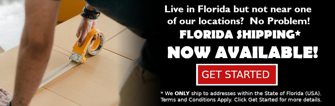 Live in Florida but not near one of our locations?  No Problem, Florida Shipping* Now Available.  Get Started. * We ONLY ship to addresses within the State of Florida (USA).  Terms and Conditions Apply. Click Get Started for more details.